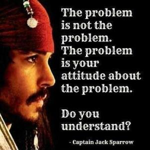 The problem is not the problem.  The problem is your attitude about the problem.  Do you understand? ~ Captain Jack Sparrow